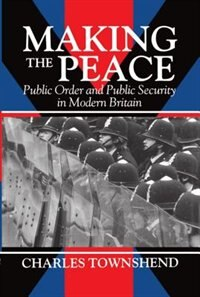 Book Making the Peace: Public Order and Public Security in Modern Britain by Charles Townshend