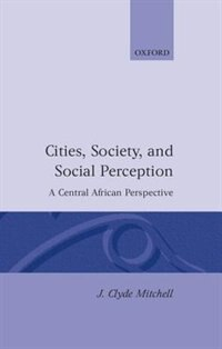 Book Cities, Society, and Social Perception: A Central African Perspective by J. Clyde Mitchell
