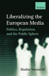 Book Liberalizing the European Media: Politics, Regulation, and the Public Sphere by Shalini Venturelli