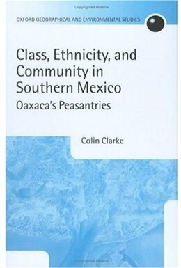 Book Class, Ethnicity, and Community in Southern Mexico: Oaxacas Peasantries by Colin Clarke