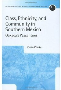 Class, Ethnicity, and Community in Southern Mexico: Oaxacas Peasantries