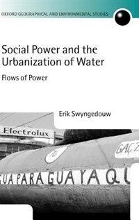 Book Social Power and the Urbanization of Water: Flows of Power by Erik Swyngedouw