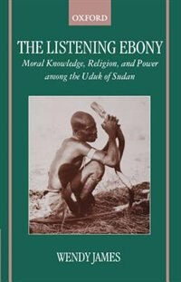 Book The Listening Ebony: Moral Knowledge, Religion, and Power among the Uduk of Sudan by Wendy James