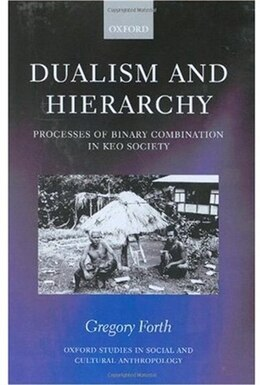 Book Dualism and Hierarchy C: Processes of Binary Combination in Keo Society by Gregory Forth