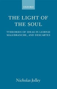 Book The Light of the Soul: Theories of Ideas in Leibniz, Malebranche, and Descartes by Nicholas Jolley