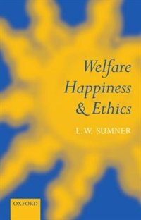 Book Welfare, Happiness, and Ethics: Welfare Happiness & Ethics by L. W. Sumner