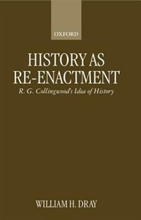 Book History as Re-enactment: R. G. Collingwoods Idea of History by William H. Dray