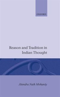 Book Reason and Tradition in Indian Thought: An Essay on the Nature of Indian Philosophical Thinking by Jitendra Nath Mohanty