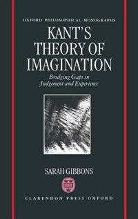 Book Kants Theory of Imagination: Bridging Gaps in Judgement and Experience by Sarah L. Gibbons