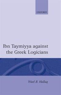 Book Ibn Taymiyya Against the Greek Logicians by Wael B. Hallaq