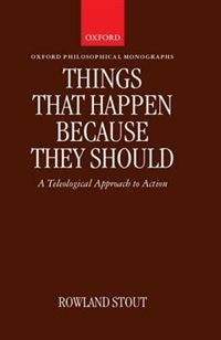 Book Things That Happen Because They Should: A Teleological Approach to Action by Rowland Stout