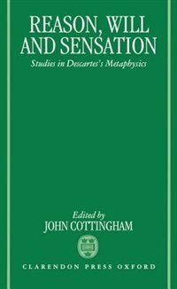 Book Reason, Will, and Sensation: Studies in Descartes Metaphysics by John Cottingham