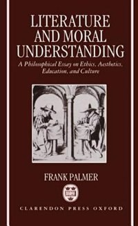 Book Literature and Moral Understanding: A Philosophical Essay on Ethics, Aesthetics, Education, and… by Frank Palmer