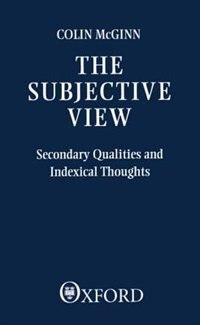 Book The Subjective View: Secondary Qualities and Indexical Thoughts by Colin Mcginn