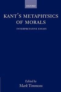 Book Kants Metaphysics of Morals: Interpretative Essays by Mark Timmons