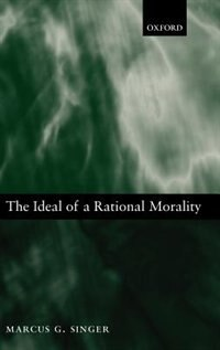 Book The Ideal of a Rational Morality: Philosophical Compositions by Marcus George Singer