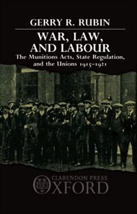 Book War, Law, and Labour: The Munitions Acts, State Regulation, and the Unions 1915-1921 by Gerry Rubin