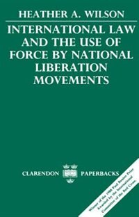 Book International Law and the Use of Force by National Liberation Movements by Heather A. Wilson