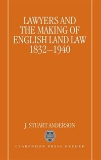 Book Lawyers and the Making of English Land Law 1832-1940 by J. Stuart Anderson