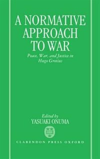 Book A Normative Approach to War: Peace, War, and Justice in Hugo Grotius by Yasuaki Onuma Yasuaki