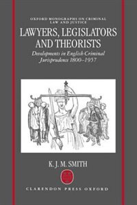 Lawyers, Legislators and Theorists: Developments in English Criminal Jurisprudence 1800-1957