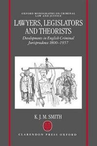 Lawyers, Legislators and Theorists: Developments in English Criminal Jurisprudence 1800-1957