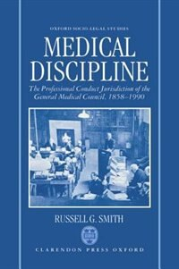 Book Medical Discipline: The Professional Conduct Jurisdiction of the General Medical Council, 1858-1990 by Russell G. Smith