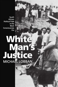 White Mans Justice: South African Political Trials in the Black Consciousness Era Era