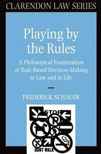 Book Playing by the Rules: A Philosophical Examination of Rule-Based Decision-Making in Law and in Life by Frederick Schauer