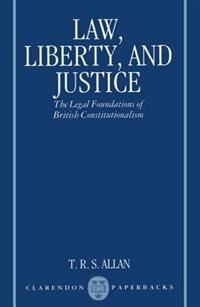 Book Law, Liberty, and Justice: The Legal Foundations of British Constitutionalism by T. R. S. Allan