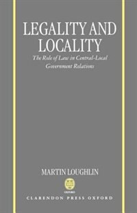 Book Legality and Locality: The Role of Law in Central-Local Government Relations by Martin Loughlin