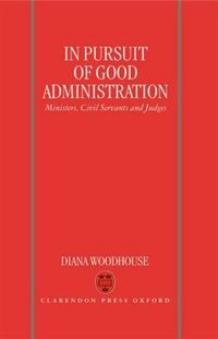 In Pursuit of Good Administration: Ministers, Civil Servants and Judges