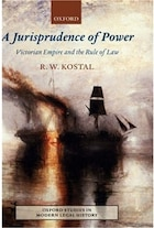 A Jurisprudence Of Power: Victorian Empire And The Rule Of Law