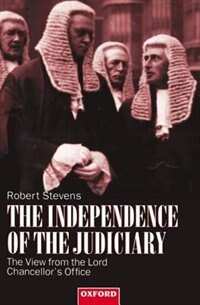 Book The Independence of the Judiciary: The View from the Lord Chancellors Office by Robert Stevens