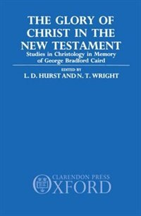 Book The Glory of Christ in the New Testament: Studies in Christology in Memory of George Bradford Caird by L. D. Hurst