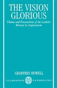 Book The Vision Glorious: Themes and Personalities of the Catholic Revival in Anglicanism by Geoffrey Rowell