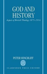 Book God and History: Aspects of British Theology 1875-1914 by Peter Hinchliff