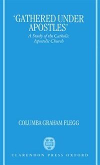 Book `Gathered Under Apostles: A Study of the Catholic Apostolic Church by Columba Graham Flegg