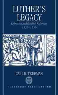 Luther's Legacy: Salvation and English Reformers, 1525-1556 by Carl R. Trueman
