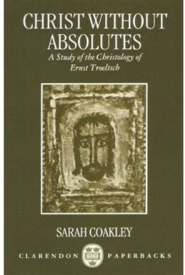Book Christ without Absolutes: A Study of the Christology of Ernst Troeltsch by Sarah Coakley