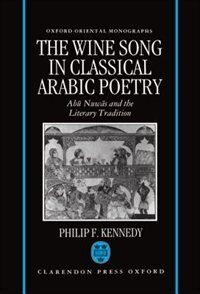 Book The Wine Song in Classical Arabic Poetry: Abu Nuwas and the Literary Tradition by Philip F. Kennedy