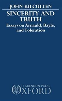 Sincerity and Truth: Essays on Arnauld, Bayle, and Toleration