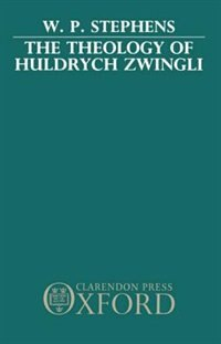Book The Theology of Huldrych Zwingli by W. P. Stephens