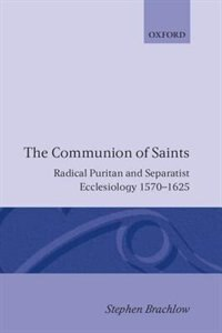 Book The Communion of Saints: Radical Puritan and Separatist Ecclesiology 1570-1625 by Stephen Brachlow