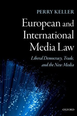 Book European and International Media Law: Liberal Democracy, Trade, and the New Media by Perry Keller