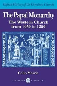 Book The Papal Monarchy: The Western Church from 1050 to 1250 by Colin Morris