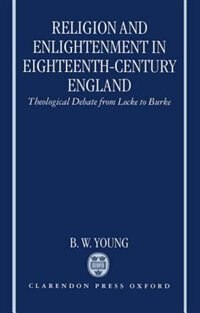 Book Religion and Enlightenment in Eighteenth-Century England: Theological Debate from Locke to Burke by B. W. Young