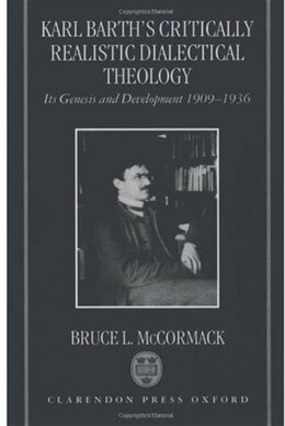 Book Karl Barths Critically Realistic Dialectical Theology: Its Genesis and Development 1909-1936 by Bruce L. McCormack