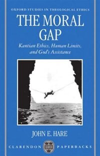 Book The Moral Gap: Kantian Ethics, Human Limits, and Gods Assistance by John E. Hare