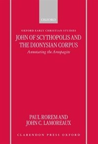Book John of Scythopolis and the Dionysian Corpus: Annotating the Areopagite by Paul Rorem
